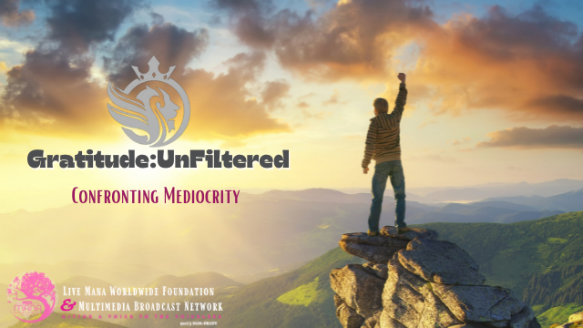 """Gratitude:UnFiltered """"Confronting Mediocrity"""""""